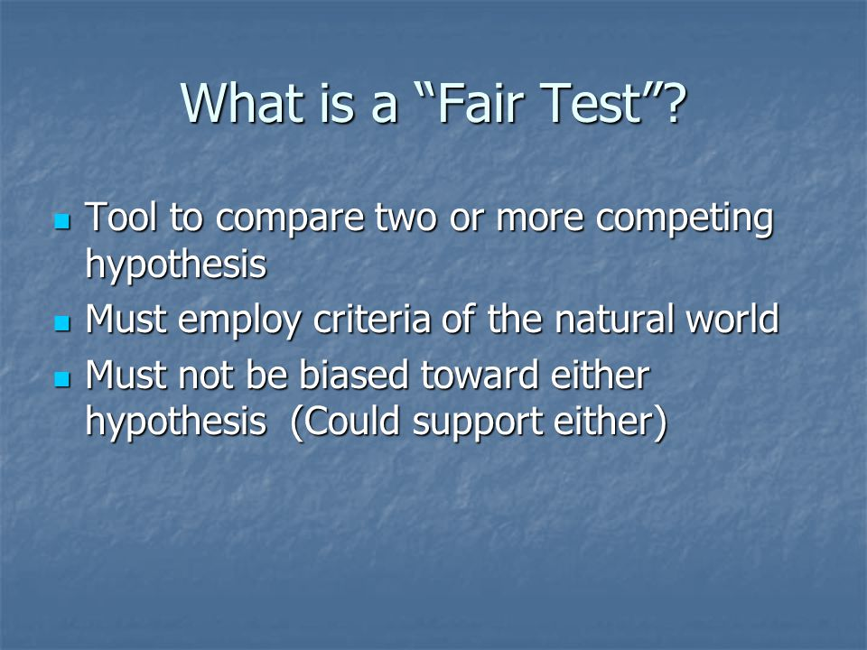 """What is a """"Fair Test""""? Tool to compare two or more competing hypothesis Tool to compare two or more competing hypothesis Must employ criteria of the n"""