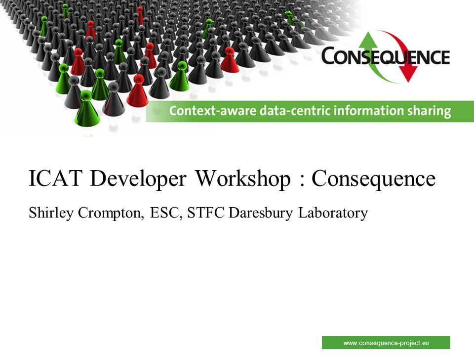 www.consequence-project.eu ICAT Developer Workshop : Consequence Shirley Crompton, ESC, STFC Daresbury Laboratory