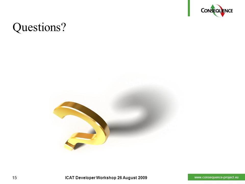 www.consequence-project.eu 15ICAT Developer Workshop 26 August 200915 Questions?