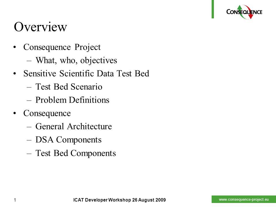 www.consequence-project.eu 1ICAT Developer Workshop 26 August 2009 Overview Consequence Project –What, who, objectives Sensitive Scientific Data Test