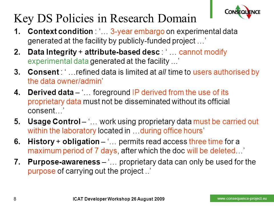 www.consequence-project.eu 8ICAT Developer Workshop 26 August 20098 Key DS Policies in Research Domain 1.Context condition : '… 3-year embargo on experimental data generated at the facility by publicly-funded project …' 2.Data Integrity + attribute-based desc : ' … cannot modify experimental data generated at the facility...' 3.Consent : ' …refined data is limited at all time to users authorised by the data owner/admin' 4.Derived data – '… foreground IP derived from the use of its proprietary data must not be disseminated without its official consent…' 5.Usage Control – '… work using proprietary data must be carried out within the laboratory located in …during office hours' 6.History + obligation – '… permits read access three time for a maximum period of 7 days, after which the doc will be deleted…' 7.Purpose-awareness – '… proprietary data can only be used for the purpose of carrying out the project..'