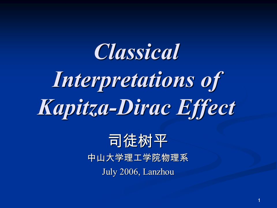 1 Classical Interpretations of Kapitza-Dirac Effect 司徒树平中山大学理工学院物理系 July 2006, Lanzhou