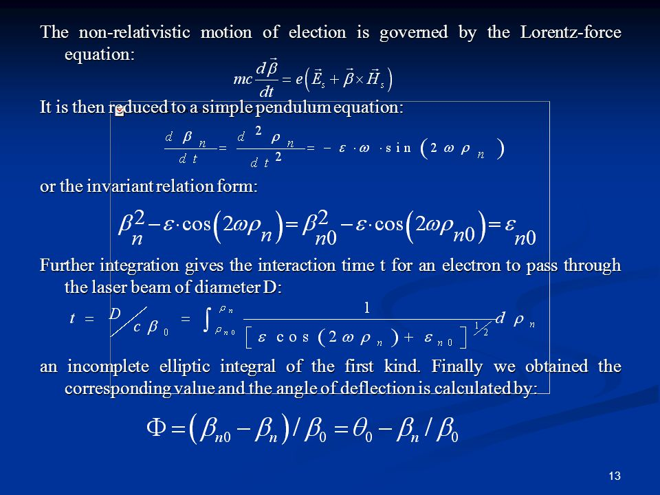 13 The non-relativistic motion of election is governed by the Lorentz-force equation: It is then reduced to a simple pendulum equation: or the invariant relation form: Further integration gives the interaction time t for an electron to pass through the laser beam of diameter D: an incomplete elliptic integral of the first kind.