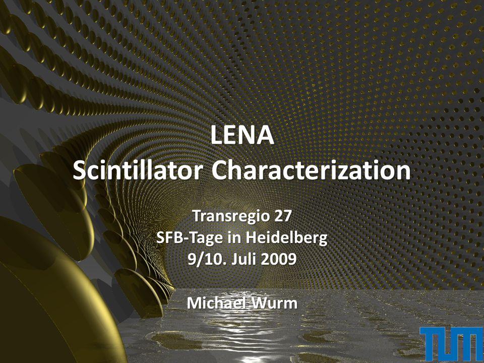 LENA Scintillator Characterization Transregio 27 SFB-Tage in Heidelberg 9/10. Juli 2009 Michael Wurm
