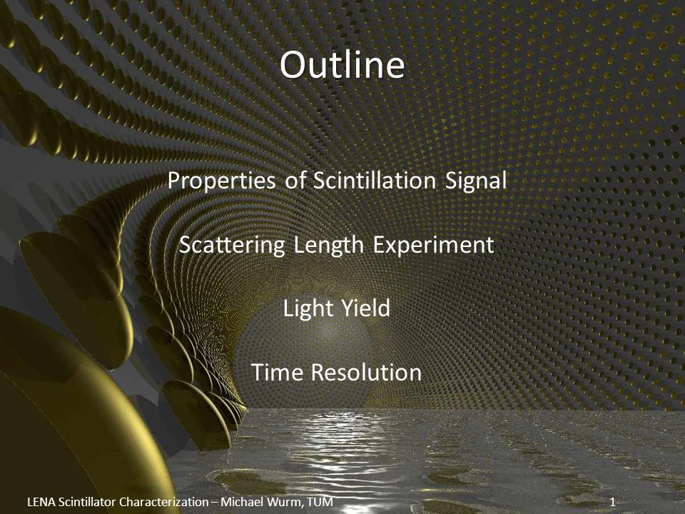Outline Properties of Scintillation Signal Scattering Length Experiment Light Yield Time Resolution LENA Scintillator Characterization – Michael Wurm, TUM1