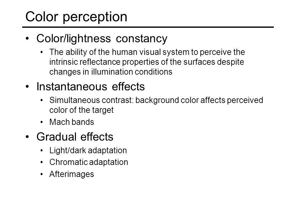 Color perception Color/lightness constancy The ability of the human visual system to perceive the intrinsic reflectance properties of the surfaces despite changes in illumination conditions Instantaneous effects Simultaneous contrast: background color affects perceived color of the target Mach bands Gradual effects Light/dark adaptation Chromatic adaptation Afterimages