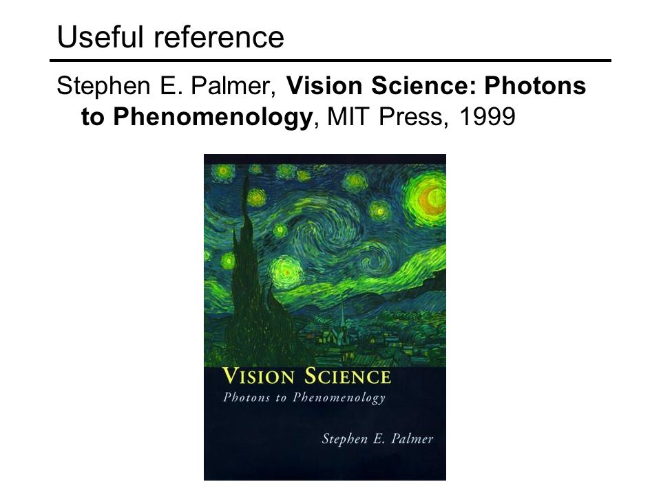 Useful reference Stephen E. Palmer, Vision Science: Photons to Phenomenology, MIT Press, 1999
