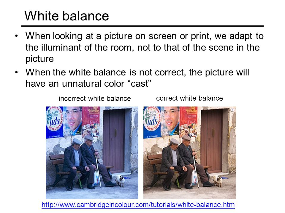 White balance When looking at a picture on screen or print, we adapt to the illuminant of the room, not to that of the scene in the picture When the w