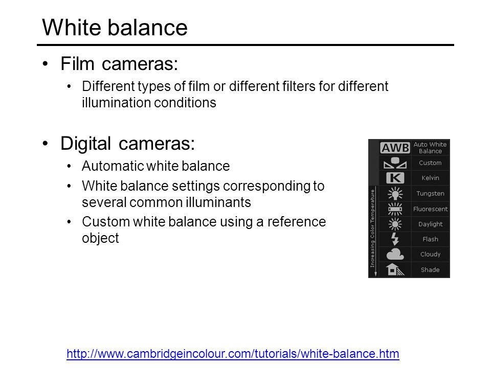 White balance Film cameras: Different types of film or different filters for different illumination conditions Digital cameras: Automatic white balanc