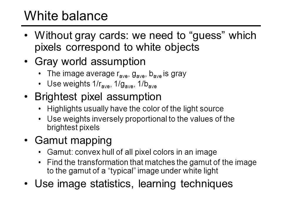 White balance Without gray cards: we need to guess which pixels correspond to white objects Gray world assumption The image average r ave, g ave, b ave is gray Use weights 1/r ave, 1/g ave, 1/b ave Brightest pixel assumption Highlights usually have the color of the light source Use weights inversely proportional to the values of the brightest pixels Gamut mapping Gamut: convex hull of all pixel colors in an image Find the transformation that matches the gamut of the image to the gamut of a typical image under white light Use image statistics, learning techniques