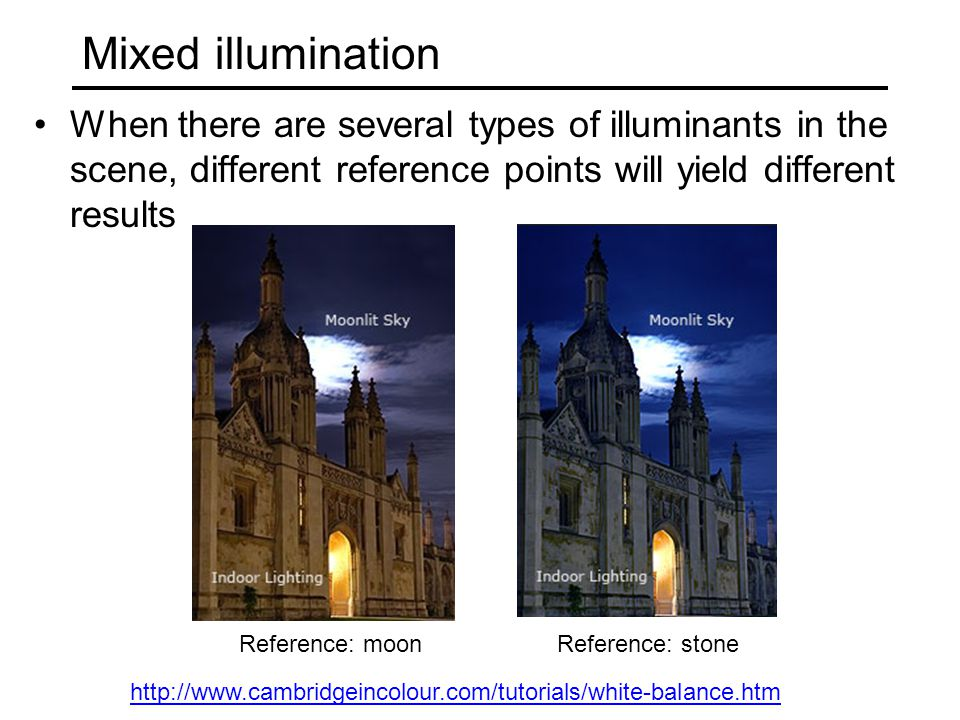Mixed illumination When there are several types of illuminants in the scene, different reference points will yield different results http://www.cambridgeincolour.com/tutorials/white-balance.htm Reference: moonReference: stone