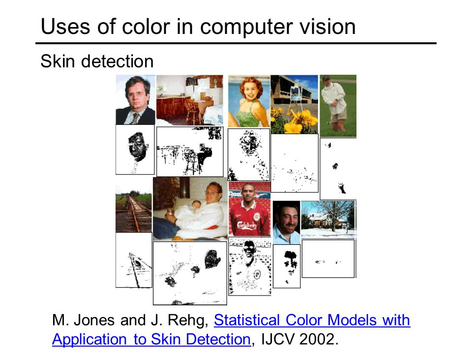 Uses of color in computer vision Skin detection M. Jones and J. Rehg, Statistical Color Models with Application to Skin Detection, IJCV 2002.Statistic