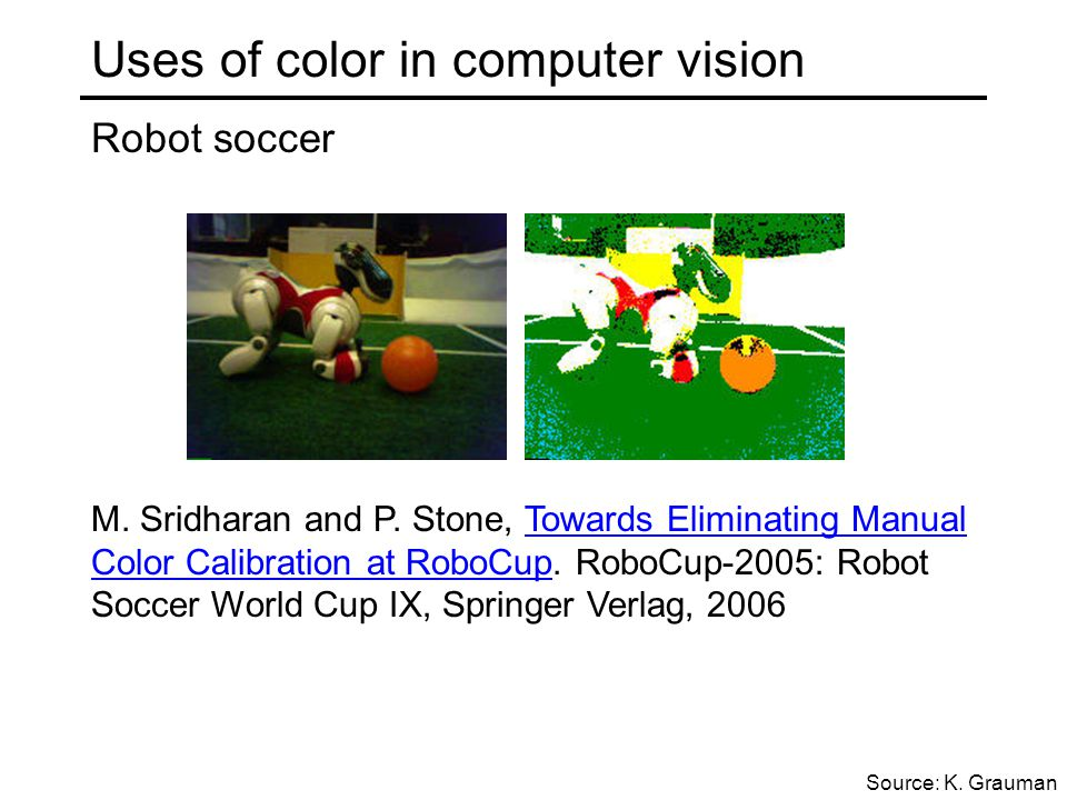 Uses of color in computer vision Robot soccer M. Sridharan and P. Stone, Towards Eliminating Manual Color Calibration at RoboCup. RoboCup-2005: Robot