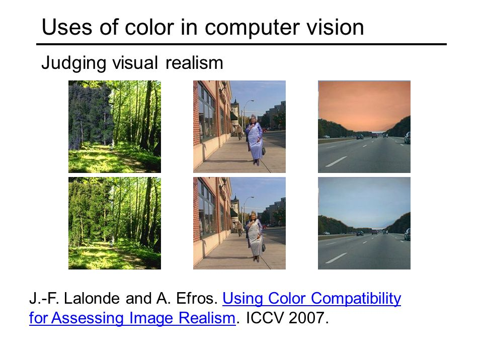 Uses of color in computer vision Judging visual realism J.-F. Lalonde and A. Efros. Using Color Compatibility for Assessing Image Realism. ICCV 2007.U