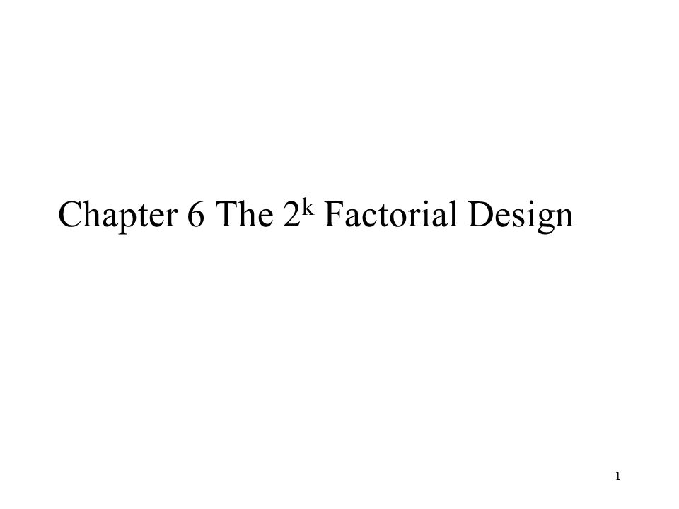 1 Chapter 6 The 2 k Factorial Design