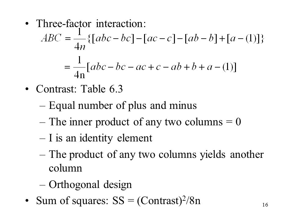 16 Three-factor interaction: Contrast: Table 6.3 –Equal number of plus and minus –The inner product of any two columns = 0 –I is an identity element –