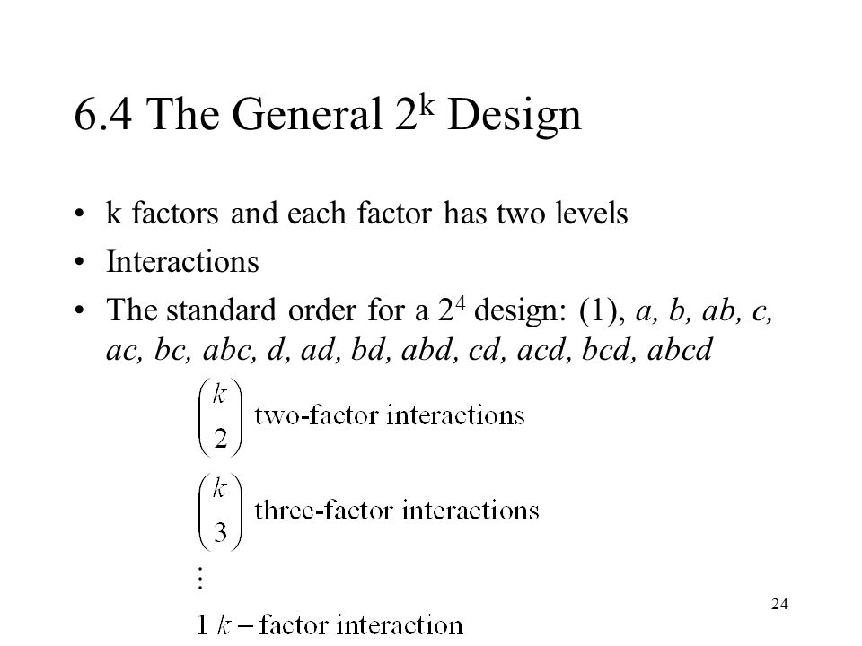 24 6.4 The General 2 k Design k factors and each factor has two levels Interactions The standard order for a 2 4 design: (1), a, b, ab, c, ac, bc, abc