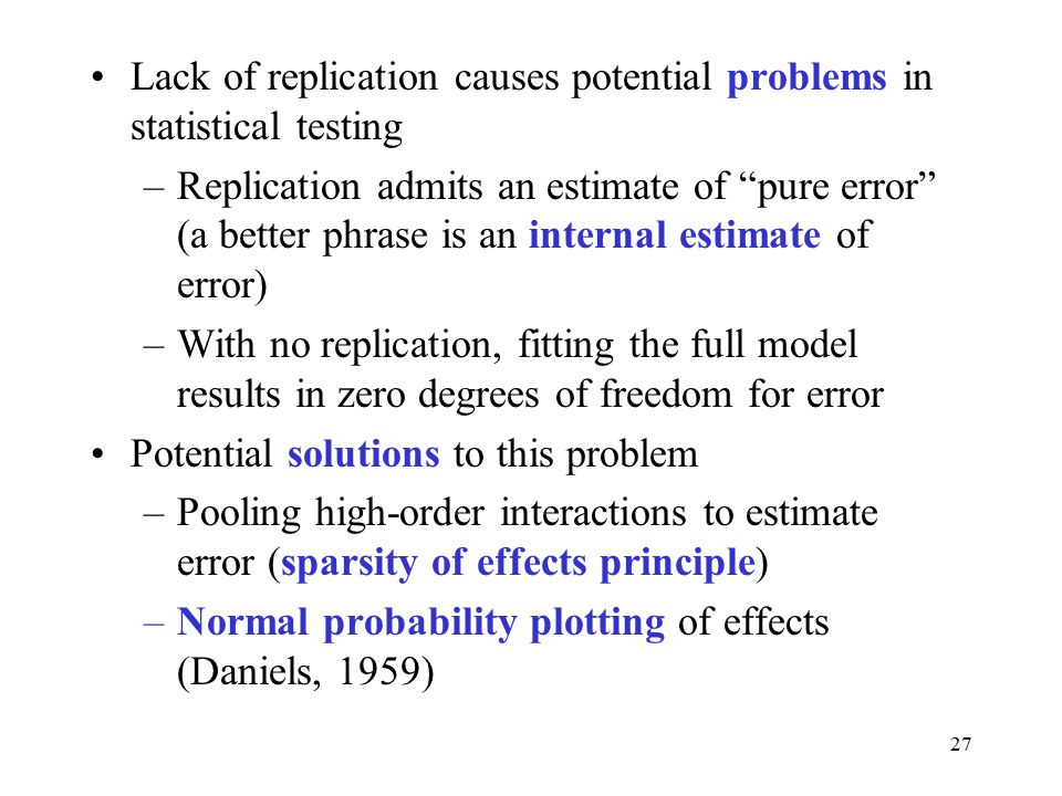 """27 Lack of replication causes potential problems in statistical testing –Replication admits an estimate of """"pure error"""" (a better phrase is an interna"""