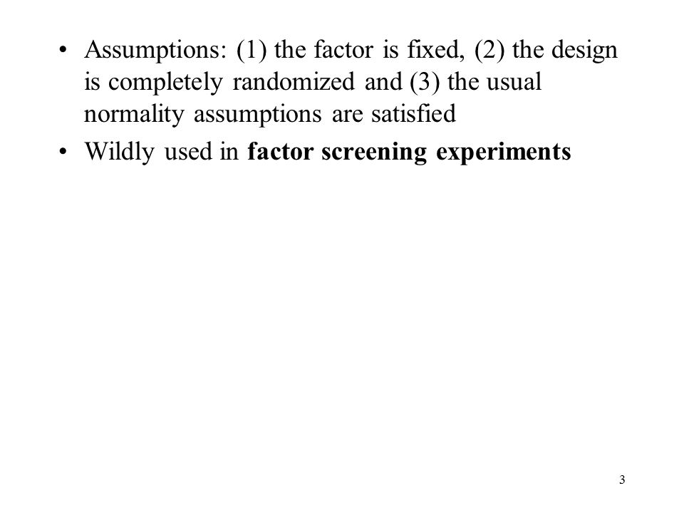 3 Assumptions: (1) the factor is fixed, (2) the design is completely randomized and (3) the usual normality assumptions are satisfied Wildly used in f