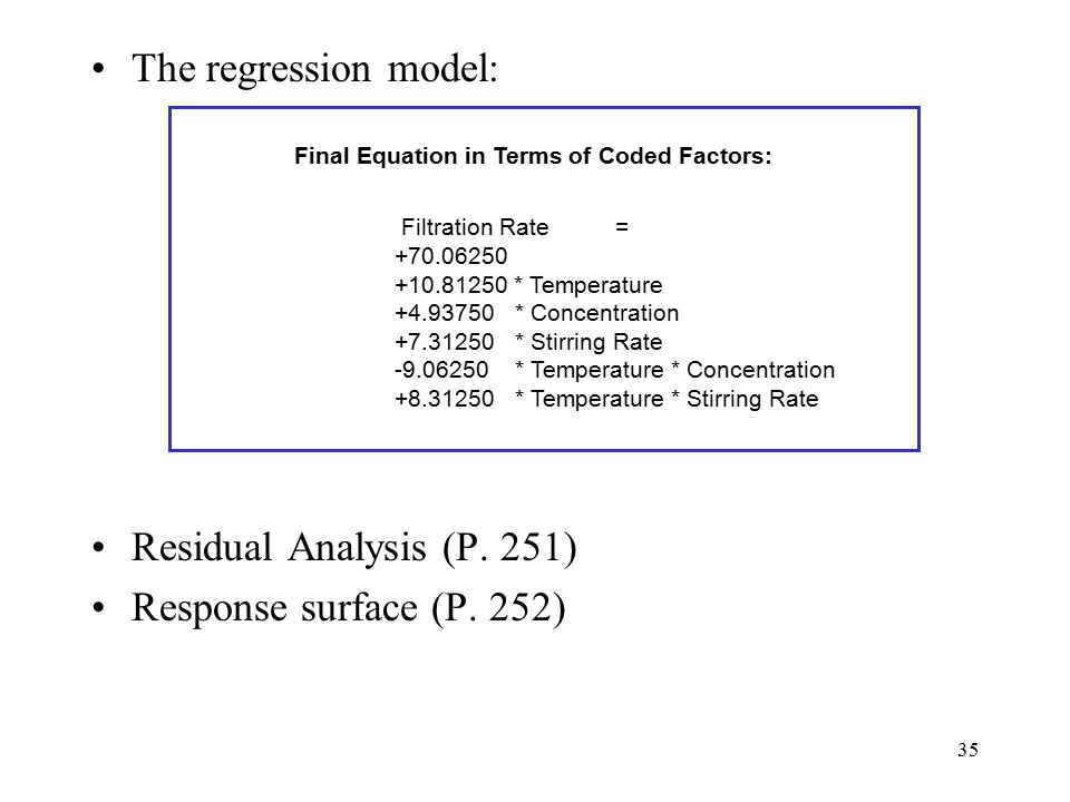 35 The regression model: Residual Analysis (P. 251) Response surface (P. 252) Final Equation in Terms of Coded Factors: Filtration Rate = +70.06250 +1