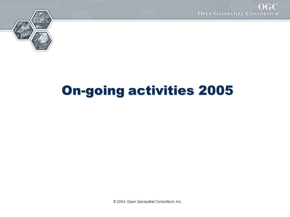 © 2004, Open Geospatial Consortium, Inc. On-going activities 2005
