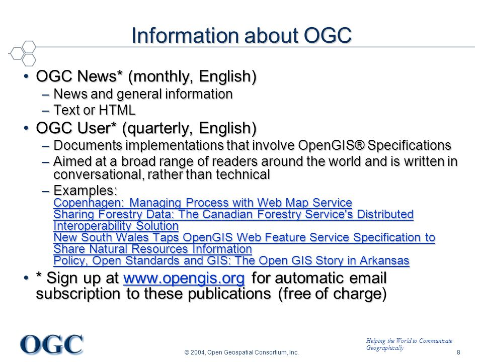 Helping the World to Communicate Geographically © 2004, Open Geospatial Consortium, Inc.8 Information about OGC OGC News* (monthly, English)OGC News* (monthly, English) –News and general information –Text or HTML OGC User* (quarterly, English)OGC User* (quarterly, English) –Documents implementations that involve OpenGIS® Specifications –Aimed at a broad range of readers around the world and is written in conversational, rather than technical –Examples: Copenhagen: Managing Process with Web Map Service Sharing Forestry Data: The Canadian Forestry Service s Distributed Interoperability Solution New South Wales Taps OpenGIS Web Feature Service Specification to Share Natural Resources Information Policy, Open Standards and GIS: The Open GIS Story in Arkansas Copenhagen: Managing Process with Web Map Service Sharing Forestry Data: The Canadian Forestry Service s Distributed Interoperability Solution New South Wales Taps OpenGIS Web Feature Service Specification to Share Natural Resources Information Policy, Open Standards and GIS: The Open GIS Story in Arkansas Copenhagen: Managing Process with Web Map Service Sharing Forestry Data: The Canadian Forestry Service s Distributed Interoperability Solution New South Wales Taps OpenGIS Web Feature Service Specification to Share Natural Resources Information Policy, Open Standards and GIS: The Open GIS Story in Arkansas * Sign up at www.opengis.org for automatic email subscription to these publications (free of charge* Sign up at www.opengis.org for automatic email subscription to these publications (free of charge)www.opengis.org