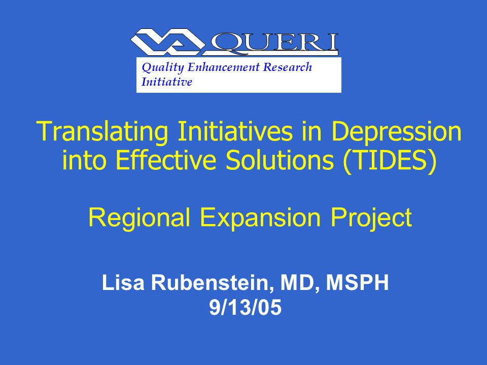 Translating Initiatives in Depression into Effective Solutions (TIDES) Regional Expansion Project Lisa Rubenstein, MD, MSPH 9/13/05 Quality Enhancement Research Initiative