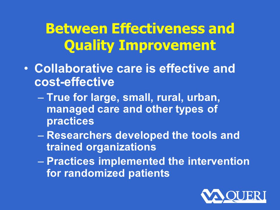 Between Effectiveness and Quality Improvement Collaborative care is effective and cost-effective –True for large, small, rural, urban, managed care and other types of practices –Researchers developed the tools and trained organizations –Practices implemented the intervention for randomized patients