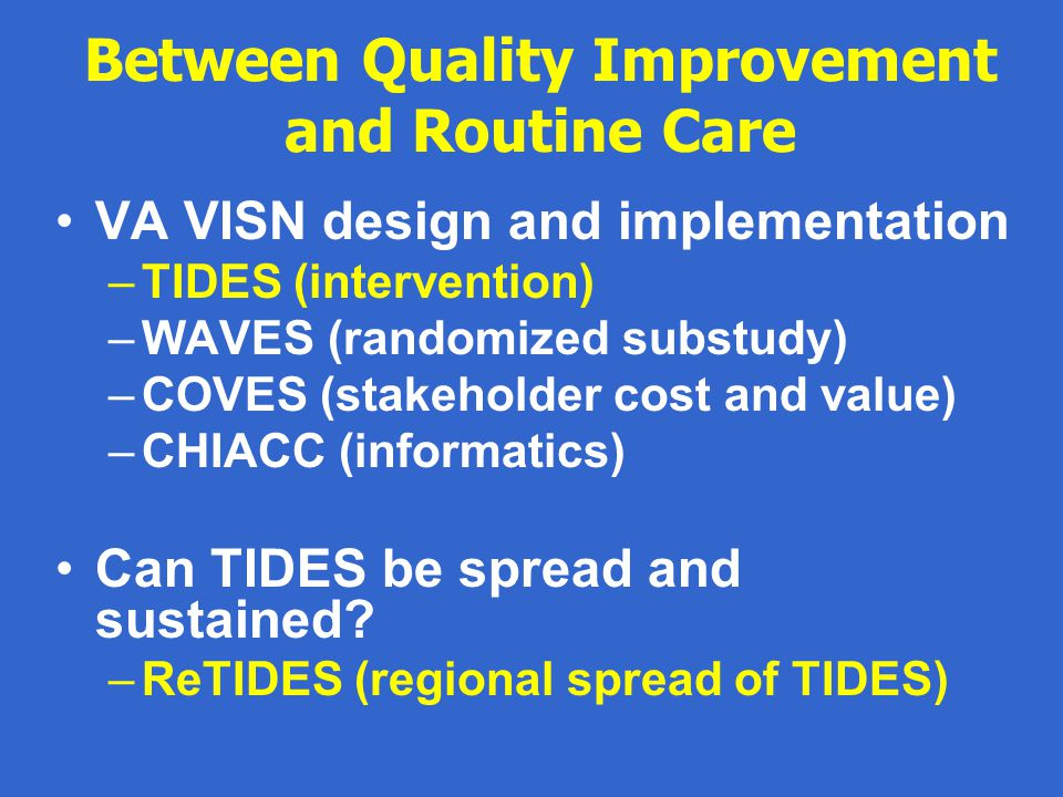 Between Quality Improvement and Routine Care VA VISN design and implementation –TIDES (intervention) –WAVES (randomized substudy) –COVES (stakeholder cost and value) –CHIACC (informatics) Can TIDES be spread and sustained.