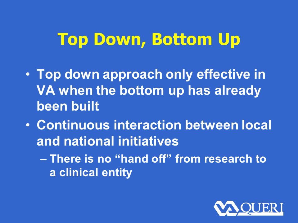 Top Down, Bottom Up Top down approach only effective in VA when the bottom up has already been built Continuous interaction between local and national initiatives –There is no hand off from research to a clinical entity