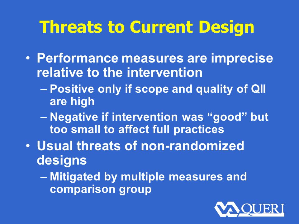 Threats to Current Design Performance measures are imprecise relative to the intervention –Positive only if scope and quality of QII are high –Negative if intervention was good but too small to affect full practices Usual threats of non-randomized designs –Mitigated by multiple measures and comparison group