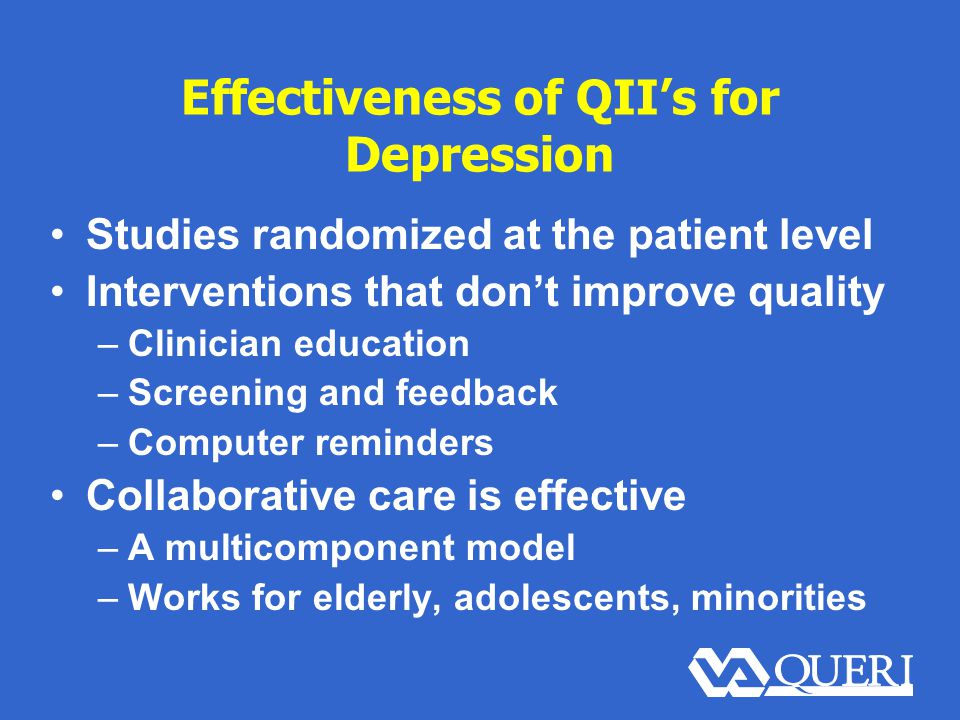 Effectiveness of QII's for Depression Studies randomized at the patient level Interventions that don't improve quality –Clinician education –Screening and feedback –Computer reminders Collaborative care is effective –A multicomponent model –Works for elderly, adolescents, minorities