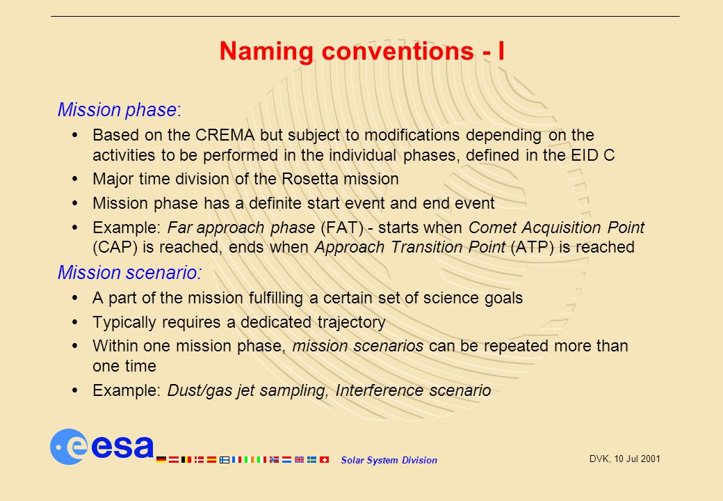 Solar System Division DVK, 10 Jul 2001 Naming conventions - I Mission phase:  Based on the CREMA but subject to modifications depending on the activities to be performed in the individual phases, defined in the EID C  Major time division of the Rosetta mission  Mission phase has a definite start event and end event  Example: Far approach phase (FAT) - starts when Comet Acquisition Point (CAP) is reached, ends when Approach Transition Point (ATP) is reached Mission scenario:  A part of the mission fulfilling a certain set of science goals  Typically requires a dedicated trajectory  Within one mission phase, mission scenarios can be repeated more than one time  Example: Dust/gas jet sampling, Interference scenario