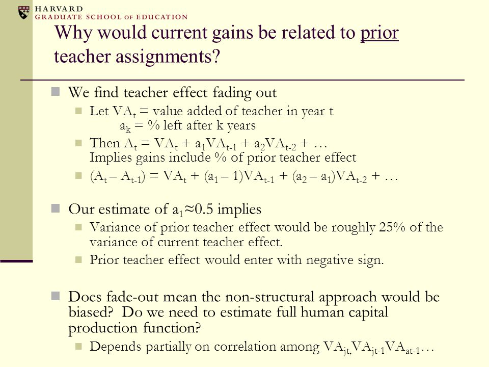 Why would current gains be related to prior teacher assignments? We find teacher effect fading out Let VA t = value added of teacher in year t a k = %