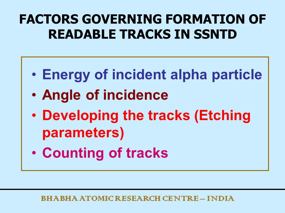 FACTORS GOVERNING FORMATION OF READABLE TRACKS IN SSNTD Energy of incident alpha particle Angle of incidence Developing the tracks (Etching parameters