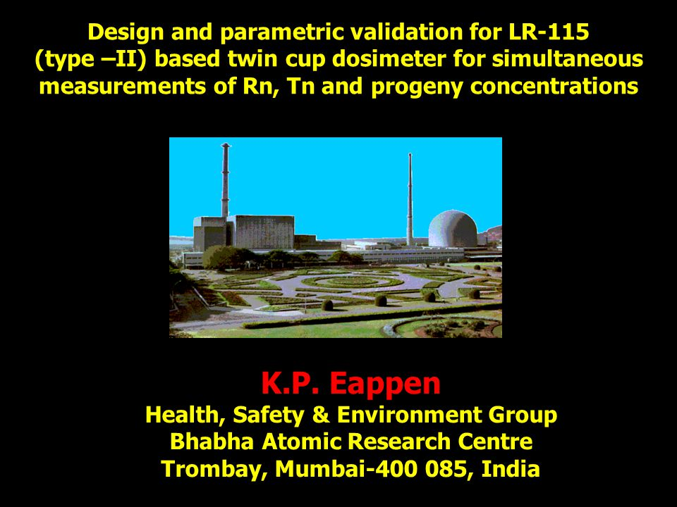 DESIGN PARAMETERS 75 cm 2 Filter area 6.0 cm Radius of the cup Spherical Shape Thoron Cup 2 mm Pin hole length 1 mm Pin hole radius 4.6 cm Radius of the cup Spherical Shape Radon Cup BHABHA ATOMIC RESEARCH CENTRE – INDIA