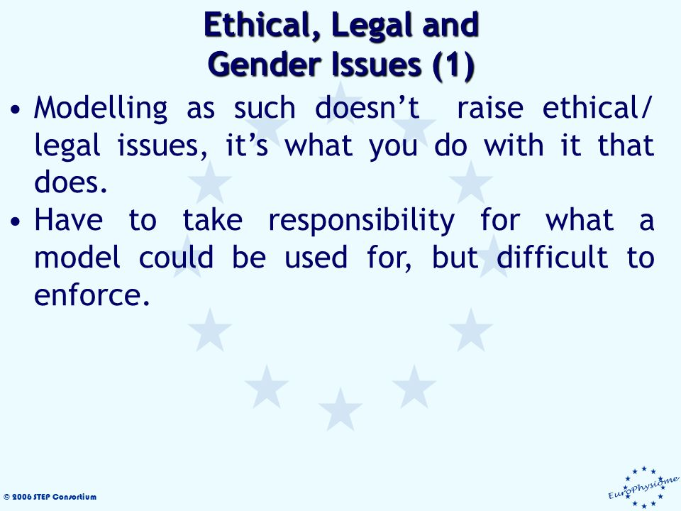 © 2006 STEP Consortium Modelling as such doesn't raise ethical/ legal issues, it's what you do with it that does.
