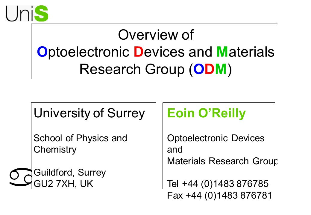 Overview of Optoelectronic Devices and Materials Research Group (ODM) Eoin O'Reilly Optoelectronic Devices and Materials Research Group Tel +44 (0)1483 876785 Fax +44 (0)1483 876781 University of Surrey School of Physics and Chemistry Guildford, Surrey GU2 7XH, UK