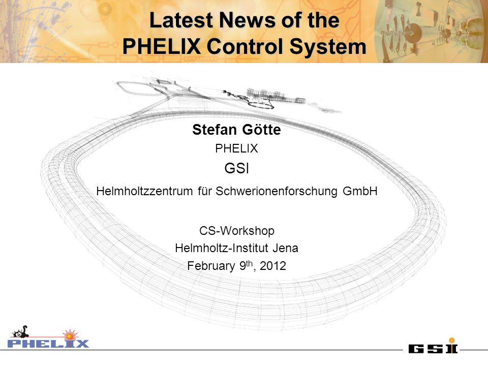 Latest News of the PHELIX Control ystem Latest News of the PHELIX Control System Stefan Götte PHELIX GSI Helmholtzzentrum für Schwerionenforschung GmbH CS-Workshop Helmholtz-Institut Jena February 9 th, 2012