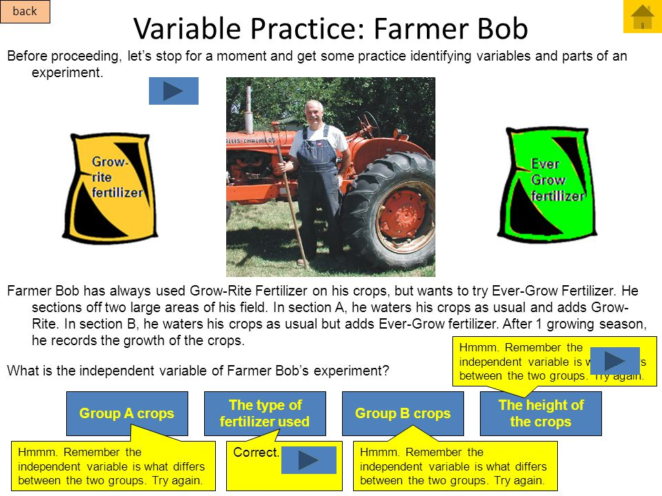 Variable Practice: Farmer Bob Before proceeding, let's stop for a moment and get some practice identifying variables and parts of an experiment. Farme
