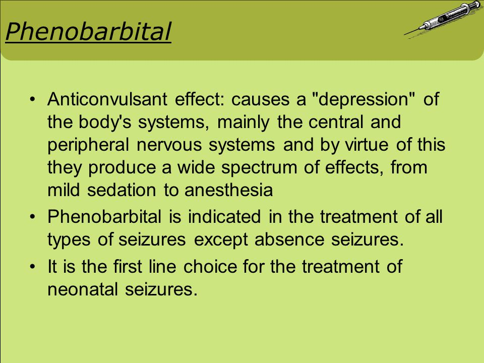 Phenobarbital: Mechanism of action Class: Barbiturates Exact mechanism is unknown Enhancement of inhibitory process and diminishing of excitatory transmission Prolong the opening of Cl - channels ↓ Enhances GABA receptor mediated current ↓ Inhibit generation of action potential