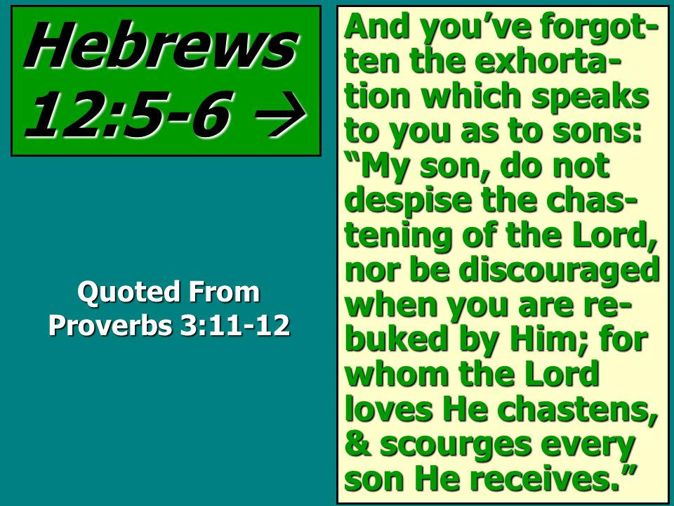 And you've forgot- ten the exhorta- tion which speaks to you as to sons: My son, do not despise the chas- tening of the Lord, nor be discouraged when you are re- buked by Him; for whom the Lord loves He chastens, & scourges every son He receives. Hebrews 12:5-6  Quoted From Proverbs 3:11-12