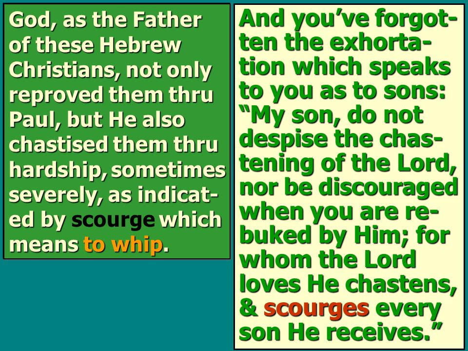 And you've forgot- ten the exhorta- tion which speaks to you as to sons: My son, do not despise the chas- tening of the Lord, nor be discouraged when you are re- buked by Him; for whom the Lord loves He chastens, & scourges every son He receives. God, as the Father of these Hebrew Christians, not only reproved them thru Paul, but He also chastised them thru hardship, sometimes severely, as indicat- ed by which means to whip.