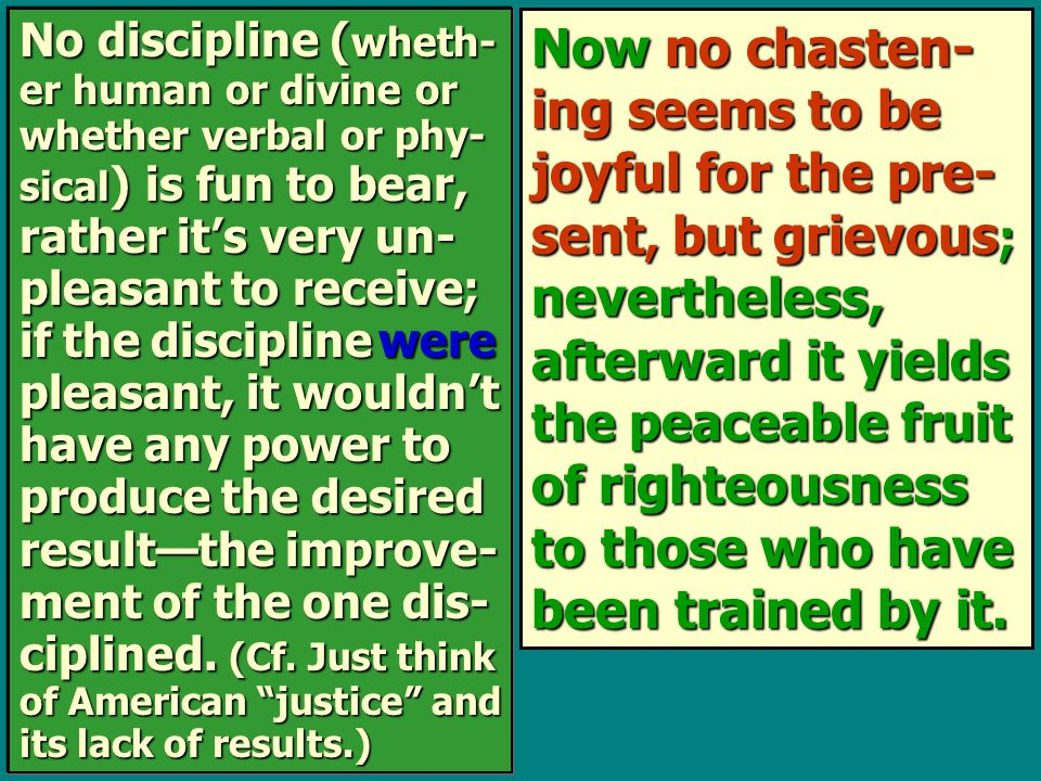 Now no chasten- ing seems to be joyful for the pre- sent, but grievous ; nevertheless, afterward it yields the peaceable fruit of righteousness to those who have been trained by it.