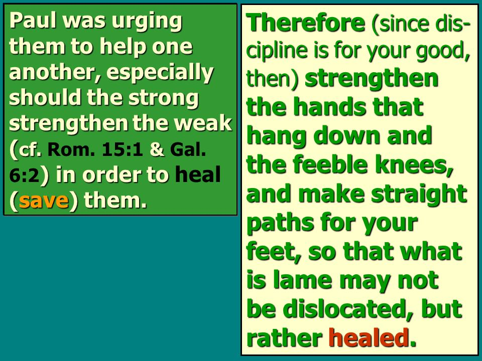 Therefore (since dis- cipline is for your good, then) strengthen the hands that hang down and the feeble knees, and make straight paths for your feet, so that what is lame may not be dislocated, but rather healed.