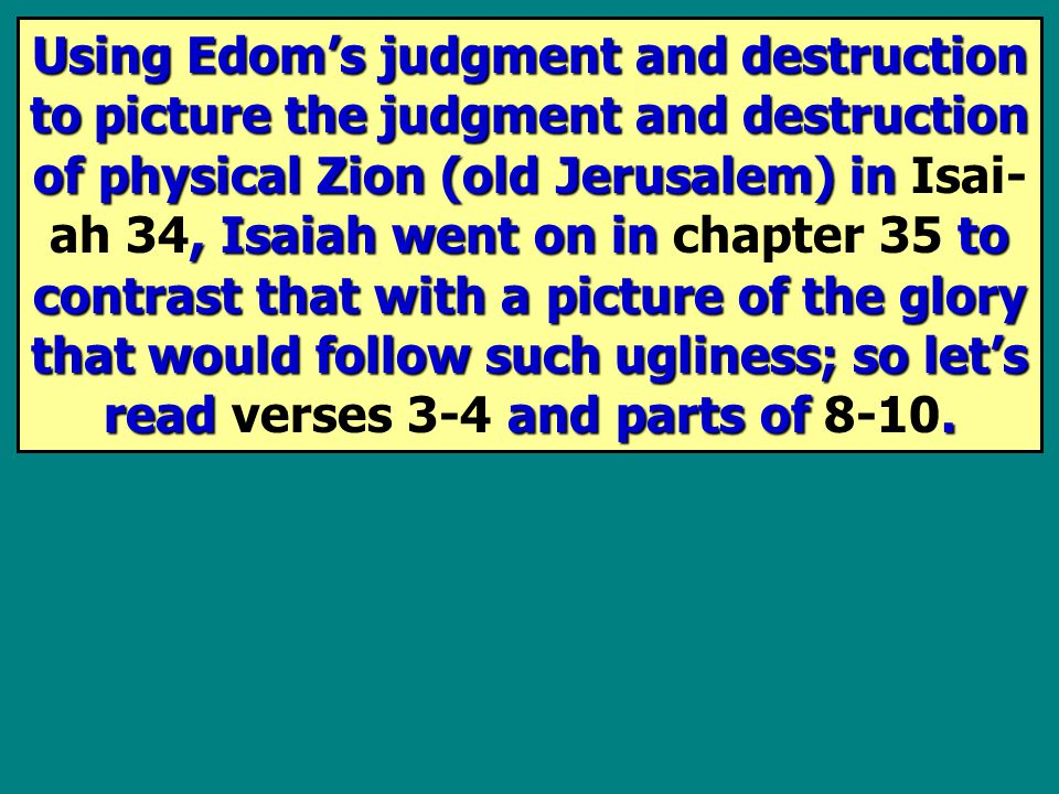 Using Edom's judgment and destruction to picture the judgment and destruction of physical Zion (old Jerusalem) in, Isaiah went on in to contrast that with a picture of the glory that would follow such ugliness ; so let's read and parts of.