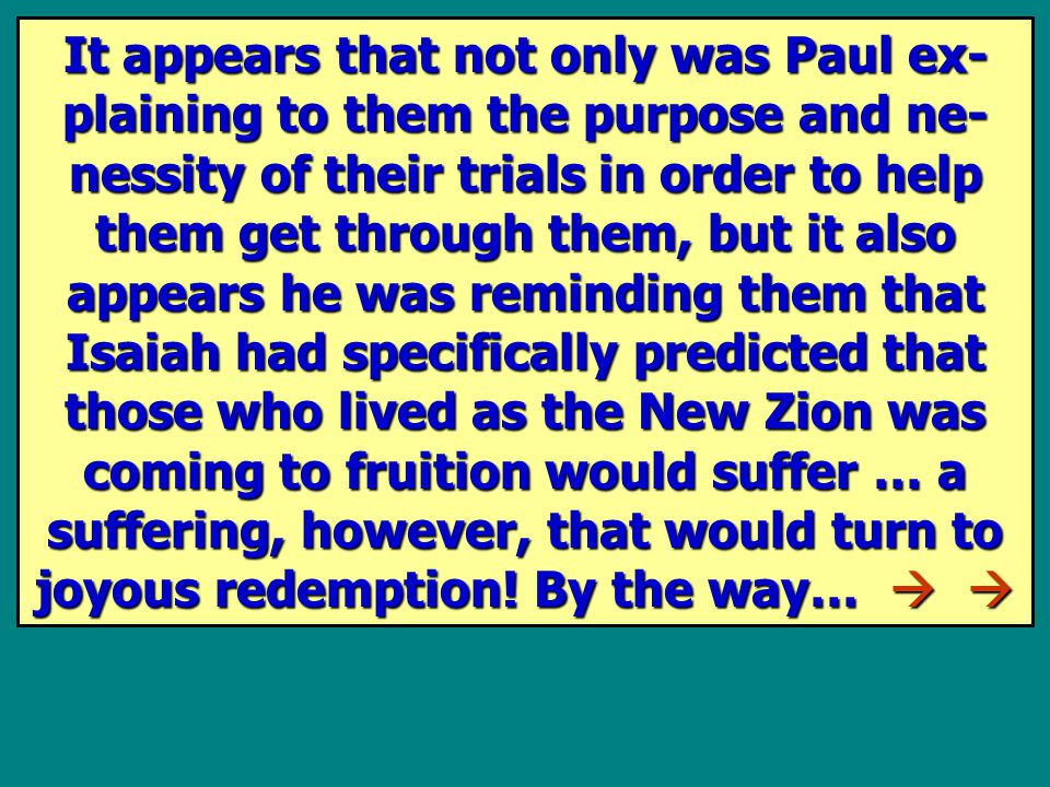 It appears that not only was Paul ex- plaining to them the purpose and ne- nessity of their trials in order to help them get through them, but it also appears he was reminding them that Isaiah had specifically predicted that those who lived as the New Zion was coming to fruition would suffer … a suffering, however, that would turn to joyous redemption.