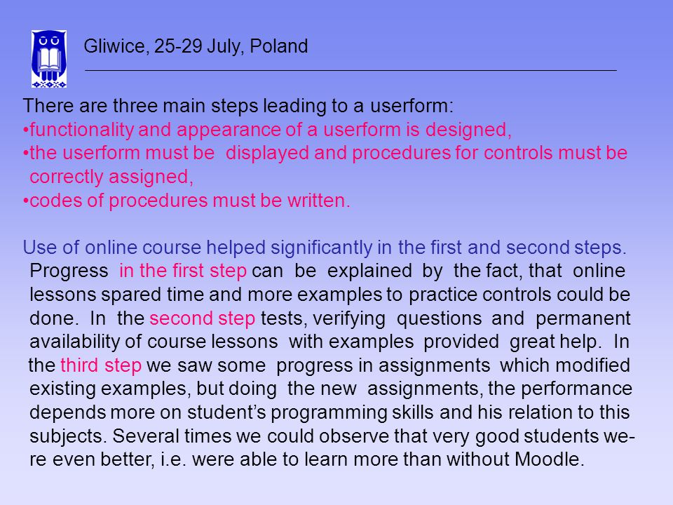 Gliwice, 25-29 July, Poland There are three main steps leading to a userform: functionality and appearance of a userform is designed, the userform must be displayed and procedures for controls must be correctly assigned, codes of procedures must be written.