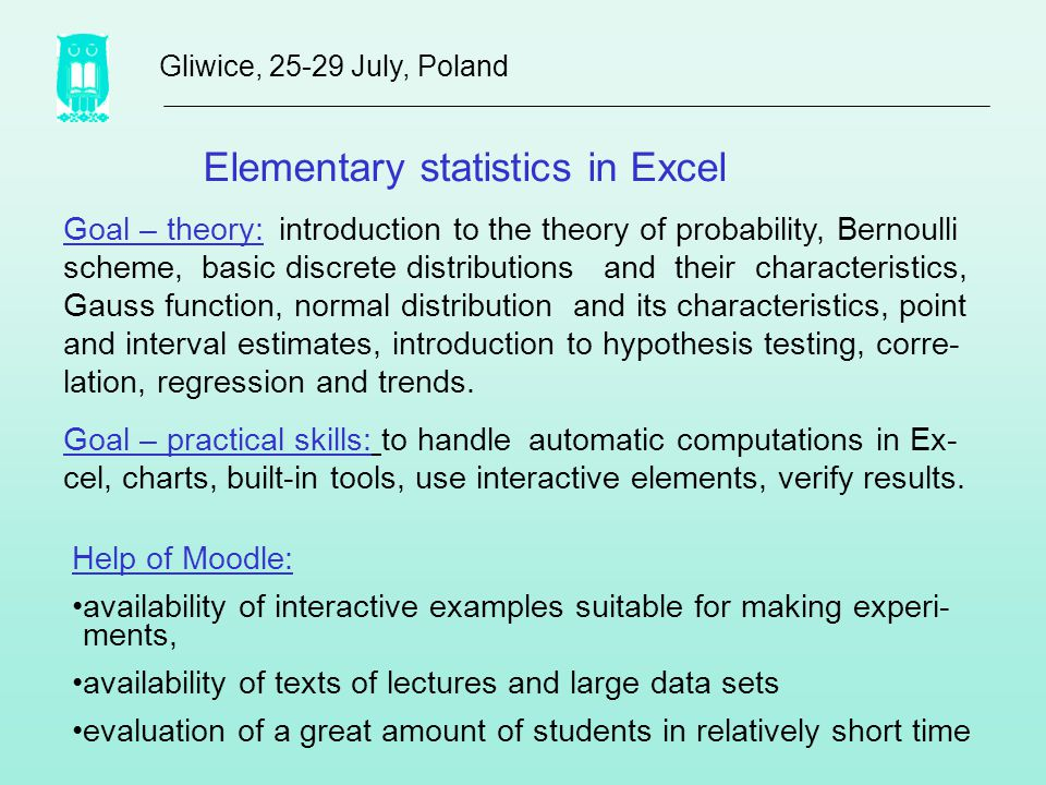 Elementary statistics in Excel Gliwice, 25-29 July, Poland Goal – theory: introduction to the theory of probability, Bernoulli scheme, basic discrete distributions and their characteristics, Gauss function, normal distribution and its characteristics, point and interval estimates, introduction to hypothesis testing, corre- lation, regression and trends.