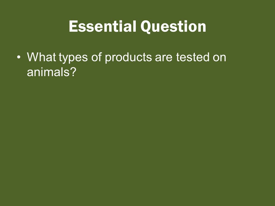 Essential Question What types of products are tested on animals